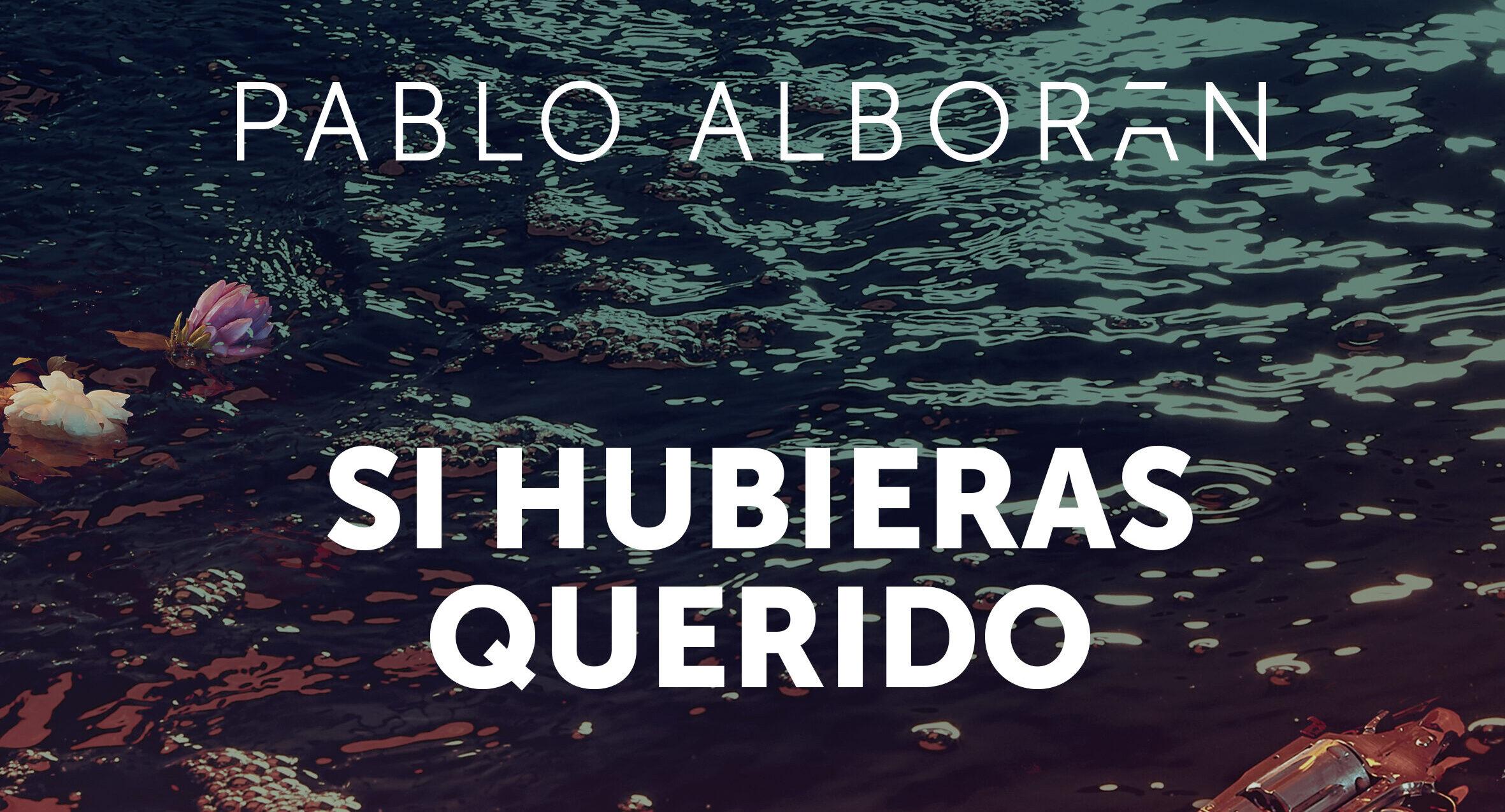 """PABLO ALBORÁN ESTRENA SU NUEVO SINGLE,  """"SI HUBIERAS QUERIDO"""""""